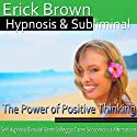 The Power of Positive Thinking Hypnosis: Be an Optimist & Increase Positive Energy, Guided Meditation, Self-Hypnosis, Binaural Beats  by Erick Brown Hypnosis Narrated by Erick Brown Hypnosis