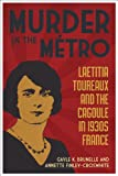 "Gayle K. Brunelle and Annette Finley-Croswhite, ""Murder in the Metro: Laetitia Toureaux and the Cagoule in 1930s France"" (LSU Press, 2013)"
