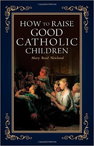 How to Raise Good Catholic Children written by Mary Reed Newland