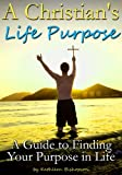 A Christians Life Purpose: A Guide to Finding Your Purpose in Life