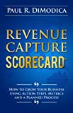 Revenue Capture Scorecard: How to Grow Your Business Using Action Steps, Metrics and a Planned Process