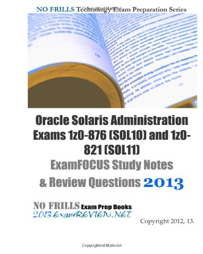 Oracle Solaris Administration Exams 1z0-876 (SOL10) and 1z0-821 (SOL11) ExamFOCUS Study Notes & Review Questions 2013