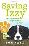 Saving Izzy: The Abandoned Dog Who Stole My Heart Jon Katz