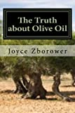 img - for The Truth about Olive Oil: Benefits -- Curing Methods -- Remedies book / textbook / text book