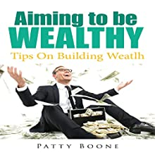 Aiming to Be Wealthy: Tips on Building Weatlh (       UNABRIDGED) by Patty Boone Narrated by Al Remington