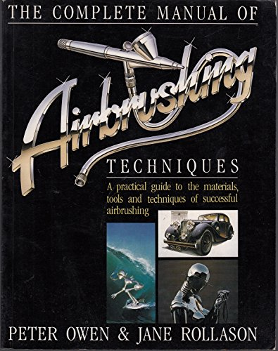 Complete Manual of Air Brushing Techniques: A Practical Guide to the Materials, Tools and Techniques of Successful Air Brushing