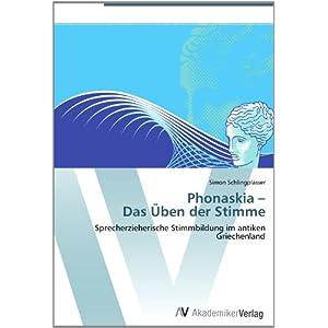 Phonaskia -  Das Üben der Stimme: Sprecherzieherische Stimmbildung im antiken Griechenland