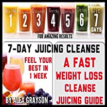 7-Day Juicing Cleanse: A Fast Weight Loss Cleanse Juicing Guide for Amazing Results (       UNABRIDGED) by Alex Grayson Narrated by Mike Carta