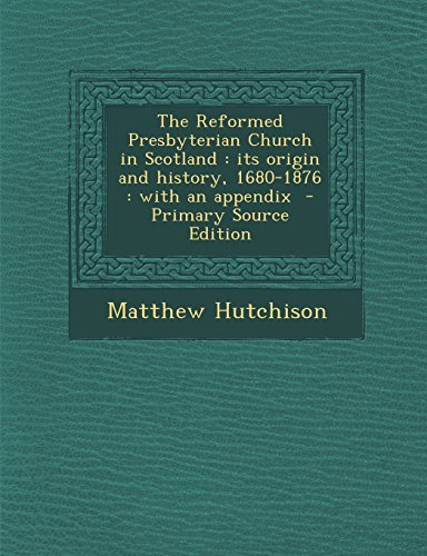 The Reformed Presbyterian Church in Scotland: its origin and history, 1680-1876 : with an appendix  - Primary Source Edition