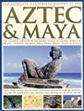 The Complete Illustrated History of the Aztec & Maya: The Definitive Chronicle of the Ancient Peoples of Central America & Mexico - Including the Aztec, Maya, Olmec, Mixtec, Toltec & Zapotec