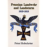 PRUSSIAN LANDWEHR AND LANDSTURM 1813-1815 - A Detailed Studyby Peter Hofschr�er