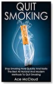 Quit Smoking: Stop Smoking Now Quickly And Easily- The Best All Natural And Modern Methods To Quit Smoking (Quit Smoking Now Quickly & Easily So You Can ... & Defeat Nicotine Addiction Once & For All)