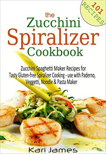 The Zucchini Spiralizer Cookbook: 101 Zucchini Spaghetti Maker Recipes for Tasty Gluten-free Spiralizer Cooking - use with Paderno, Veggetti, Noodle & Pasta Maker by Kari James