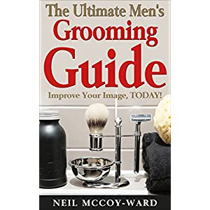 The Ultimate Men's Grooming Guide: Improve Your Image TODAY!