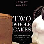 Two Whole Cakes: How to Stop Dieting and Learn to Love Your Body | Lesley Kinzel