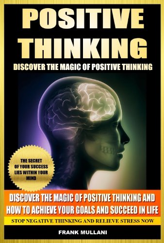 POSITIVE THINKING - Discover The Magic of Positive Thinking and How to Achieve Your Goals and Succeed in Life - Stop Negative Thinking and Relieve Stress Now (Positive Thinking Books Series Book 2)