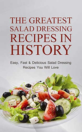 The Greatest Salad Dressing Recipes In History: Easy, Fast & Delicious Salad Dressing Recipes You Will Love by Sonia Maxwell