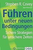 Stephen R. Covey: F�hren unter neuen Bedingungen: Sichere Strategien f�r unsichere Zeiten