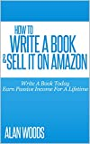 How To Write A Book & Sell It On Amazon: Write A Book Today & Earn Income For A Lifetime