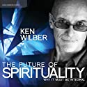 The Future of Spirituality: Why It Must Be Integral  by Ken Wilber Narrated by Ken Wilber