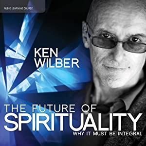 The Future of Spirituality: Why It Must Be Integral | [Ken Wilber]