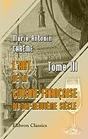 L\'art de la cuisine Française au dix-neuvième siècle: Tome 3