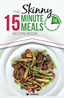 The Skinny 15 Minute Meals Recipe Book: Delicious, Nutritious, Super-Fast Low Calorie Meals in 15 Minutes Or Less. All Under 300, 400 & 500 Calories.