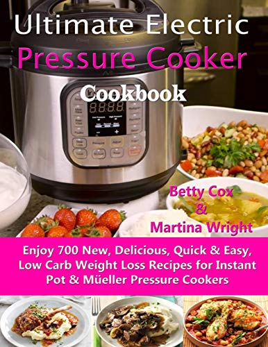 Ultimate Electric Pressure Cooker Cookbook Enjoy 700 New, Delicious, Quick & Easy, Low Carb Weight Loss Recipes for Instant Pot & Müeller Pressure Cookers [Cox, Betty - Wright, Martina] (Tapa Blanda)