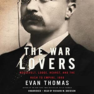 The War Lovers: Roosevelt, Lodge, Hearst, and the Rush to Empire, 1898 | [Evan Thomas]