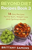 Beyond Diet Recipes Book 3: 18 Easy Recipes For Fat Burn, Weight Loss and Optimal Health