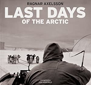 Ragnar Axelsson: Last Days of the Arctic Mark Nuttall and Ragnar Axelsson