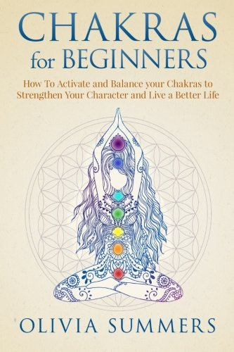 Chakras for Beginners: How to Activate and Balance Your Chakras to Strengthen Your Character and Live a Better Life
