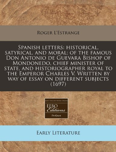 Spanish letters: historical, satyrical, and moral; of the famous Don Antonio de Guevara Bishop of Mondonedo, chief minister of state, and ... by way of essay on different subjects (1697)