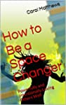 How to Be a Space Changer: Powerfully...