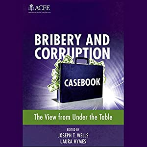 Bribery and Corruption Casebook: The View From Under the Table | [Joseph T. Wells (Editor), Laura Hymes (Editor)]