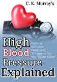"High Blood Pressure Explained: Natural, Effective, Drug-Free Treatment for the ""Silent Killer"""