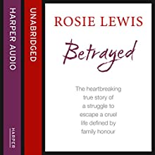 Betrayed: The Heartbreaking True Story of a Struggle to Escape a Cruel Life Defined by Family Honour (       UNABRIDGED) by Rosie Lewis Narrated by Geraldine Sharrock