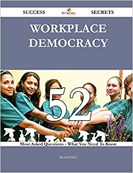 Workplace Democracy 52 Success Secrets - 52 Most Asked Questions On Workplace Democracy - What You Need To Know