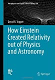 How Einstein Created Relativity out of Physics and Astronomy (Astrophysics and Space Science Library)