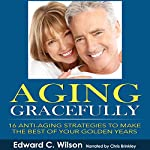Aging Gracefully: 16 Anti-Aging Strategies to Make the Best of Your Golden Years | Edward Wilson