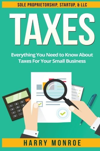 Taxes: Everything You Need to Know About Taxes For Your Small Business – Sole Proprietorship, Startup, & LLC