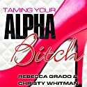 Taming Your Alpha Bitch: How to Be Fierce and Feminine (and Get Everything You Want!) (       UNABRIDGED) by Rebecca Grado, Christy Whitman Narrated by Tavia Gilbert