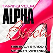 Taming Your Alpha Bitch: How to Be Fierce and Feminine (and Get Everything You Want!) | [Rebecca Grado, Christy Whitman]