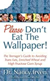 Please Don\\\'t Eat the Wallpaper!: The Teenager\\\'s Guide to Avoiding Trans Fats, Enriched Wheat and High Fructose Corn Syrup