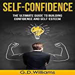 Self-Confidence: The Ultimate Guide to Building Confidence and Self-Esteem | G.D. Williams