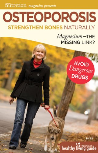 Osteoporosis: Strengthen Bones Naturally: Magnesium - the Missing Link? (Better Nutrition Healthy Living Guide)