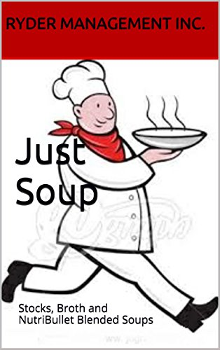 Just Soup: Stocks, Broth and NutriBullet Blended Soups by Ryder Management Inc.