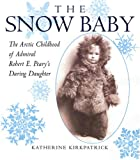 The Snow Baby: The Arctic Childhood of Admiral Robert E. Peary's Daring Daughter