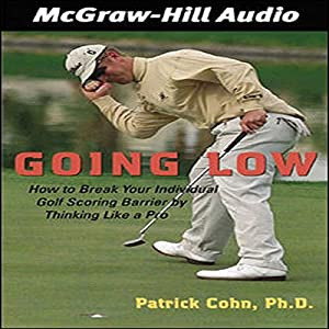 Going Low: How to Break Your Individual Golf Scoring Barrier by Thinking Like a Pro | [Patrick J. Cohn]