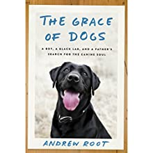 The Grace of Dogs: A Boy, a Black Lab, and a Father's Search for the Canine Soul Audiobook by Andrew Root PhD Narrated by Will Damron